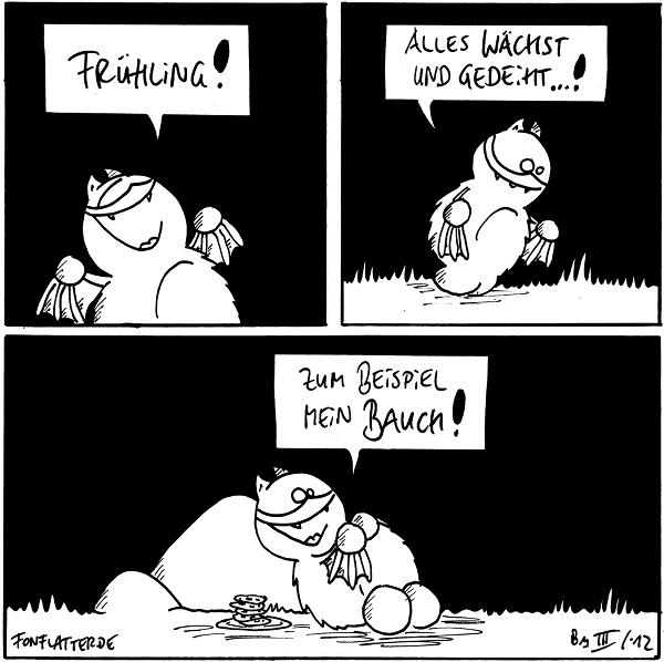 [[Freudig]] Fred: Frühling!  [[Fred betrachtet das Gras.]] Fred: Alles wächst und gedeiht...!  [[Fred liegt an Stein, etwas rundlicher als sonst, die Hände über dem Bauch gefaltet; neben ihm steht ein Teller mit Keksen.]] Fred: Zum Beispiel mein Bauch!  {{Der Keksstapel hingegen wächst nicht. Schade eigentlich.}}