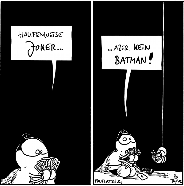Batfred [[mit fünf Karten auf der Hand]]: Haufenweise Joker...  Batfred [[bedrückt]]: ...aber kein Batman! Spinne [[hängt von der Decke, hat ebenfalls Karten und spielt mit]]  {{Niemand spielt mit Batman.]]