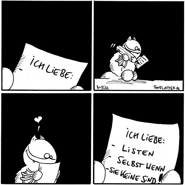 [[Fred hält ein Zettel in der Hand]] Zettel: Ich Liebe:  [[Fred schreibt eifrig auf den Zettel]]  [[Fred guckt verliebt auf den Zettel]]  Zettel: Ich Liebe:  - Listen - selbst wenn - sie keine sind!  {{kleinerdrei}}