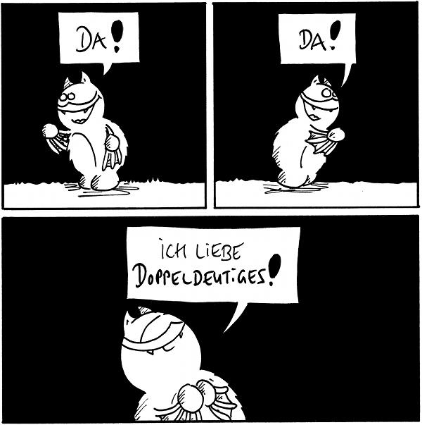 [[Fred zeigt nach links, in Richtung des Comicrandes.]] Fred: Da!  [[Fred zeigt nach rechts, in Richtung des Comicrandes.]] Fred: Da!  [[Fred sieht zufrieden aus.]] Fred: Ich liebe Doppeldeutiges!  {{Nach 12 Schlaf-Comics endlich mal eine Abwechslung. Beziehungsweise AbWECKslung.}}