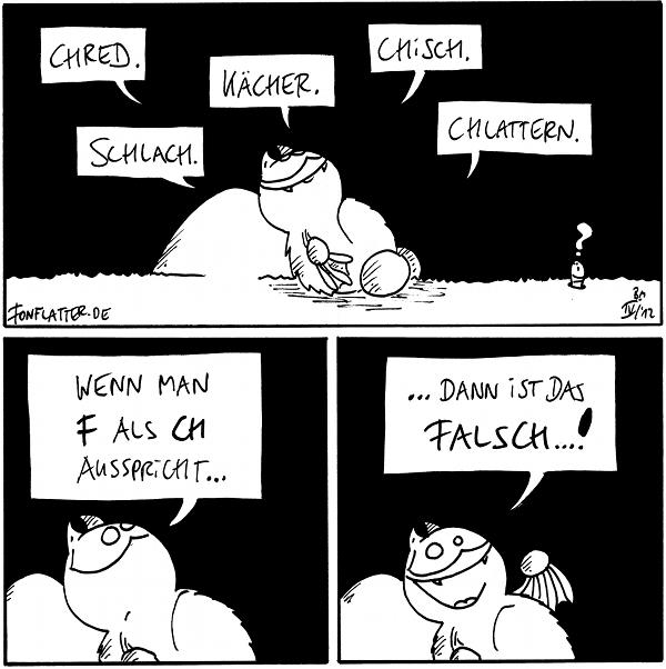 Fred [[liegt am Filosofiestein]]: Chred. Schlach. Kächer. Chisch. Chlattern. Wurm: ?  Fred: Wenn man F als CH ausspricht...  Fred: ...dann ist alles falsch...!  {{Chalsch.}}