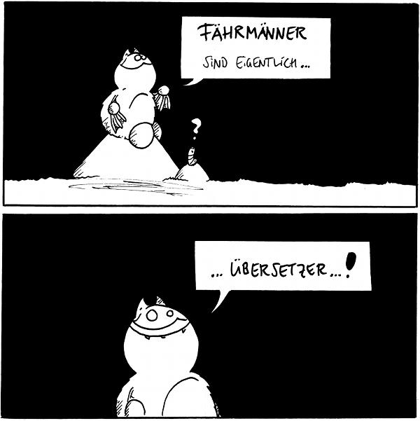 """Fred: Fährmänner sind eigentlich... Wurm:""""?""""  Fred:...Übersetzer...!  {{Sind Untersetzer dann unfair?}}"""