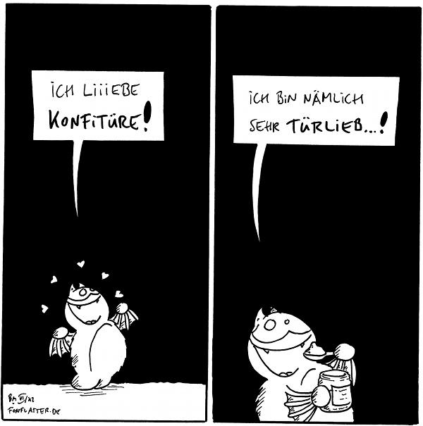 Fred: Ich liiiebe Konfitüre!  Fred [[löffelt Marmelade aus einem Glas]]: Ich bin nämlich türlieb...!  {{Come on baby light my fire.}}