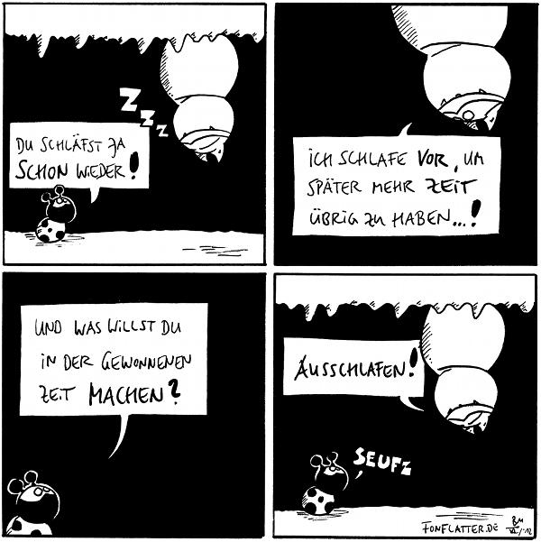 Käfer:Du schläfst ja schon wieder! Fred:[[Hängt an der Höhlendecke]]ZZZ  Fred:[[hängend]]Ich schlafe vor, um später mehr Zeit übrig zu haben...!  Käfer:Und was willst du in der gewonnen Zeit machen?  Fred:[[Hängt an der Höhlendecke]]Ausschlafen! Käfer: seufz  {{zZz}}