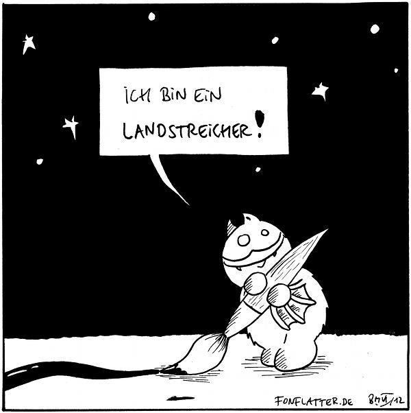 Fred  [[malt eine Linie mit einem übergroßen Pinsel auf den Boden]]: Ich bin ein Landstreicher!  {{Manchmal aus Landtreichler.}}