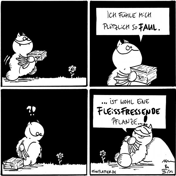 Fred [[trägt einen Stapel Papiere, kommt an einer Blume vorbei]]  Fred: Ich fühle mich plötzlich so faul.  Fred [[schaut die Blume an]]: ?!  Fred [[liegt an einem Stein neben der Blume]]:  ...ist wohl eine fleissfressende Pflanze...!  {{Fragt mal eure Mamis nach ein bisschen Muttivation.}}