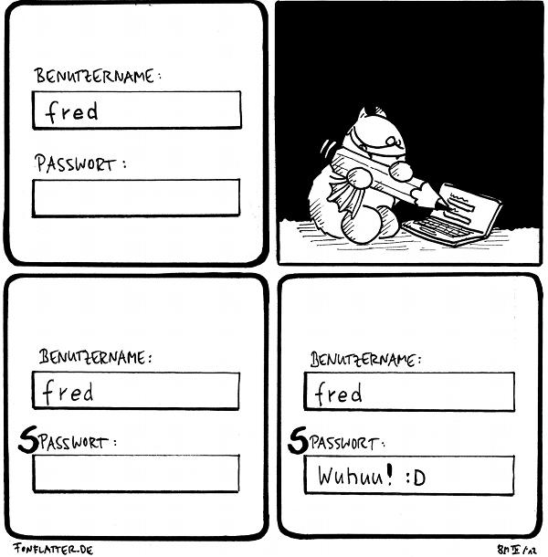 Benutzername: fred Passwort:  Fred [[malt mit einem Bleistift auf den Notebookbildschirm]]  Benutzername: fred SPasswort:  Benutzername: fred SPasswort: Wuhuu! :D  {{Mein Lieblingspasswort lautet übrigens *******.}}