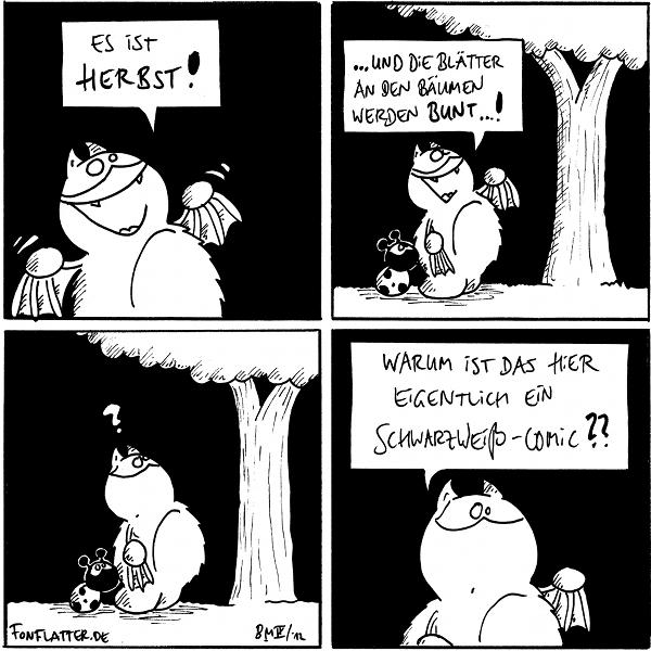 Fred: Es ist Herbst!  Fred [[steht mit Käfer vor einem Baum]]: ...und die Blätter an den Bäumen werden bunt...! Käfer  Fred:? Käfer  Fred: Warum ist das eigentlich ein schwarzweiß-Comic??  {{Im Winter fällt das nicht so auf.}}