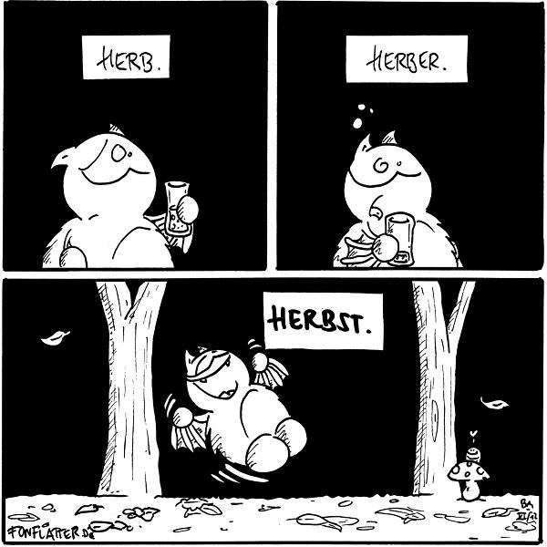 Fred [[mit einem halb vollem Glas, verzieht das Gesicht]] 'herb.'  Fred [[mit einem jetzt leerem Glas, verzieht das Gesicht, streckt die Zunge raus]] 'herber.'  Fred [[hüpft vor Freude, steht vor Bäumen und Laub auf dem Boden]] 'Herbst.' Wurm [[schaut hinter einem Fliegenpilz hervor]]: <3  {{Herbert.}}
