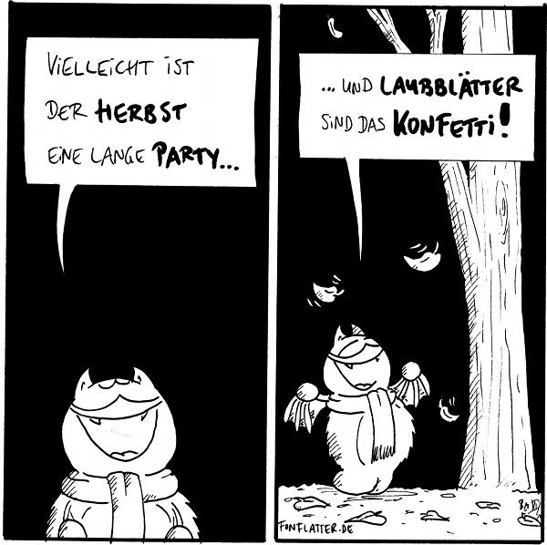 Fred [[mit Schal, schaut nach oben]]: Vielleicht ist der Herbst eine lange Party...  Fred [[vor einem Baum mit fallendem Laub]]: ...und Laubblätter sid das Konfetti!  {{Und es gibt kühle Getränke.}}