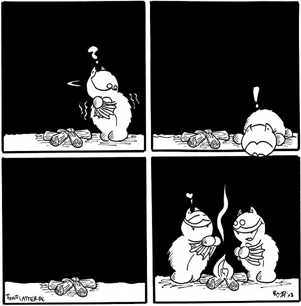 Fred [[frierend vor einem nicht brennenden Lagerfeuer, schaut sich fragend um]]: ?  Fred [[schaut in das unterliegenden Panel, wo Fred vor einem brennenen Lagerfuer steht]]: !  Panel [[nicht brennendes Lagerfeuer, keiner da]]  Fred [[steht bei Fred vor einem brennenden Lagerfeuer]]: <3  {{Come on baby, light my fire. Sangen die Doors. Da die ja meistens aus Holz bestehen. Das natürlich gut brennt. Zufall?}}