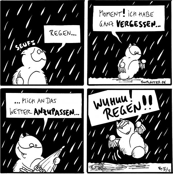 Fred [[steht traurig im Regen]]: Seufz, Regen...  Fred: Moment! Ich habe ganz vergessen...  Fred [[mit einem Regenschirm in der Hand]]: ...mich an das Wetter anzupassen...  Fred [[hüpft vor Freude, der Regenschirm liegt auf dem Boden]]: WUHUU! REGEN!!  {{Freds Regenbekleidung ist Begeisterung.}}