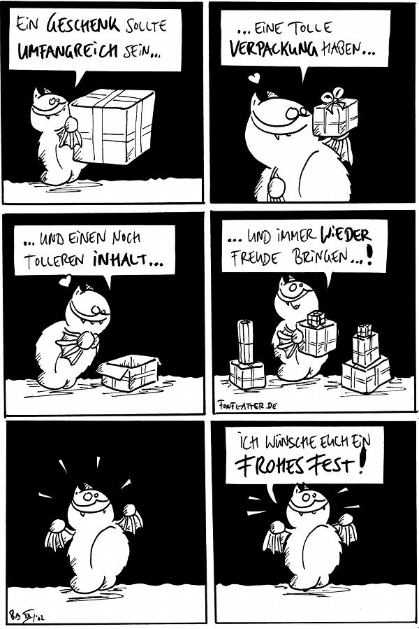 Fred [[hält ein großes Geschenk]]: Ein Geschenk sollte umfangreich sein...  Fred [[hält ein kleines Geschenk]]: ...eine tolle Verpackung haben...  Fred [[schaut in ein offenes Päckchen]]: ...und einen noch tolleren Inhalt...  Fred [[mit vielen Geschenken]]: ...und immer wieder Freude bringen...!  Fred [[strahlend in einem leeren Panel]]  Fred: Ich wünsche Euch ein frohes Fest!  {{Frohes Locker, ihr lieben Blubberfusel!}}