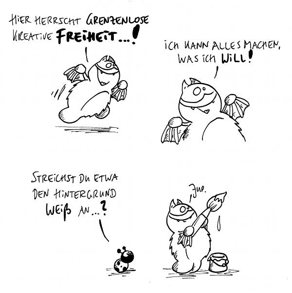 Fred [[freut sich]]: Hier herrscht grenzenlose kreative Freiheit...!  Fred: Ich kann alles machen, was ich will!  Käfer: Streichst Du etwa den Hintergrund weiß an...?  Fred [[mit Pinsel und Farbe]]: Jup.  {{Hoffentlich übermalt er nicht auch den M}}