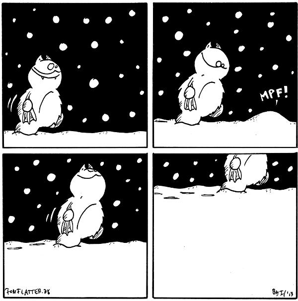Fred [[freut sich, es schneit, er läuft durch den Schnee]]  Fred [[der Schnee liegt schon etwas  höher]] Schneehügel: mpf!  Fred [[schaut nach oben, läuft weiter, das Panel ist schon halb mit Schnee gefüllt]]  Fred [[man sieht von Fred nur noch die Füße, so hoch lieg der Schnee im Panel]]  {{Ich war mir nicht sicher, ob ich diesen Comic mit 'wortlos' taggen durfte.}}