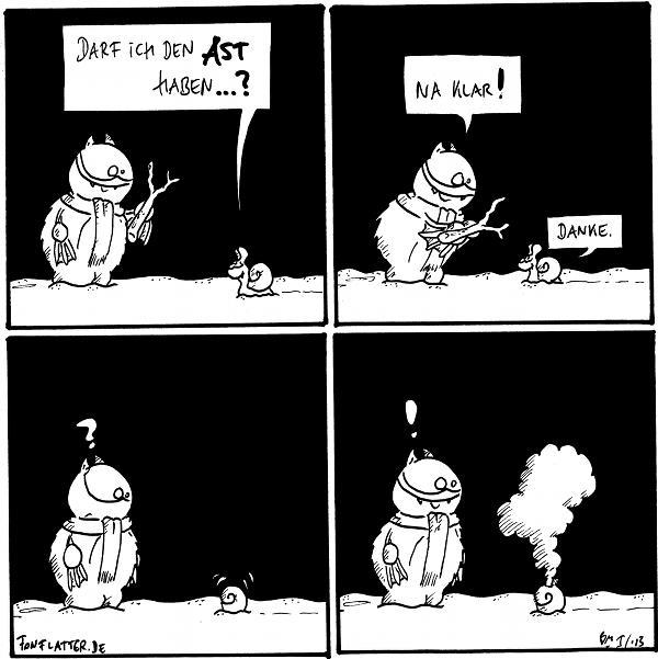 Fred [[mit Schal im Schnee, hält einen kleinen trockenen Ast in der Hand]] Schnecke: Darf ich den Ast haben?  Fred: Na klar! Schnecke: Danke.  Fred:? Schnecke [[zieht sich in ihr Haus zurück]]  Fred: ! Schnecke [[aus dem Schneckenhaus kommt Rauch]]  {{Schneecke.}}