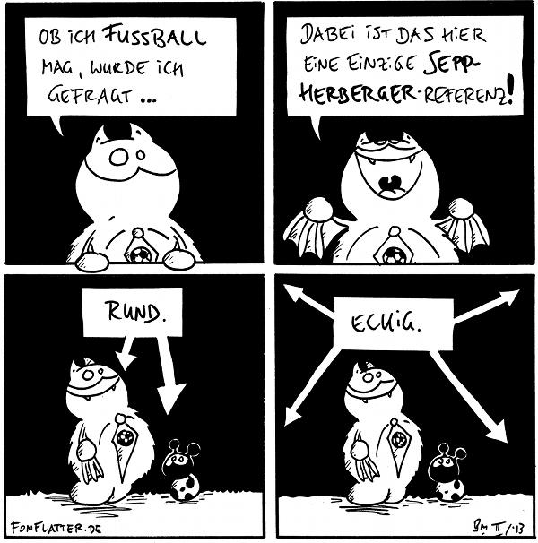 Fred [[mit Fußball-Krawatte]: Ob ich Fussball mag, wurde ich gefragt...  Fred: Dabei ist das hier eine einzige Sepp-Herberger-Referenz!  Pfeile auf Fred / Käfer: 'rund.'  Fred Käfer Pfeile auf das Panel: 'eckig.'  {{Ich kenne mich so gut mit Fussball aus, dass ich erstmal nachlesen musste, welche genaue Funktion Herr Herberger jenseits von Zitaterstellung hatte.}}