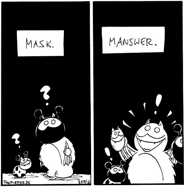 Käfer [[mit Fredgesicht]]: ? Fred [[mit Käfergesicht]]: ? 'Mask'  Käfer: ! Fred [[mit den zwei Masken in der Hand]]: ! 'Manswer'  {{Ich hoffe, ihr sehr das mit der heutigen Fremdpsrachlichkeit nich allzu eng. Lisch.}}