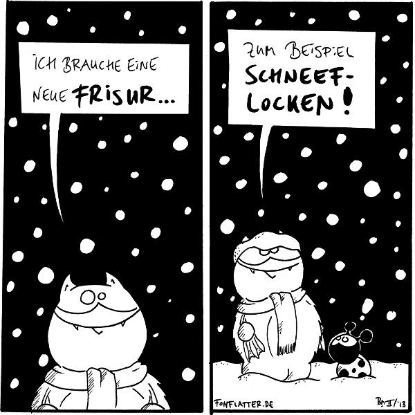 Fred [[mit Schal. Es schneit]]: Ich brauche eine neue Frisur...  Fred [[mit einer Haube aus Schnee auf dem Kopf]]: Zum Beispiel Schneef-locken!]] Käfer: !  {{Fred ist nicht nur cool, sondern auch voler Weißheit.}}