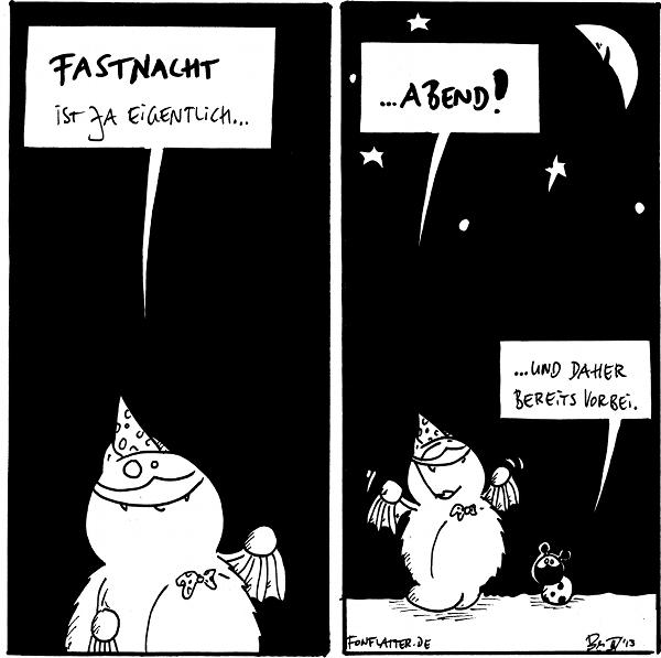 Fred [[mit Partykrawatte und Partyhütchen]]: Fastnacht ist ja eigentlich...  Fred [[unter Sternenhimmel]]: ...Abend! Käfer: ...und daher bereits vorbei.  {{Liebe Grüße an alle Regionen, die lieber 'Karneval' oder 'Fasching' oder 'Krumpelblorrk' sagen.}}