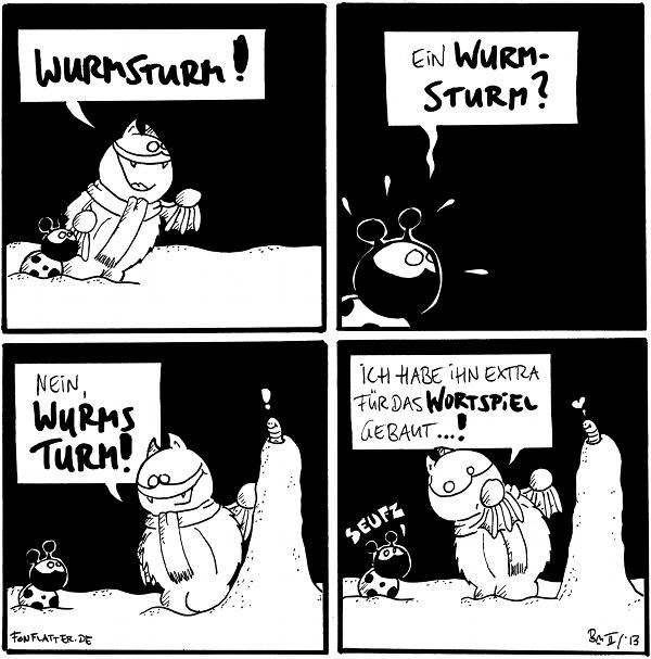 Fred [[mit Schal im Schnee, zeigt nach rechts]]: Wurmsturm! Käfer  Käfer [[entsetzt]]: Ein Wurm-Sturm?  Käfer Fred [[vor einem Turm aus Schnee]]: Nein, Wurms Turm Wurm [[schaut oben aus dem Turm]]: !  Fred [[flüsternd zu Käfer]]: Ich habe ihn extra für das Wortspiel gebaut...! Käfer: seufz Wurm: <3  {{Wurmel aus dem Eis.}}