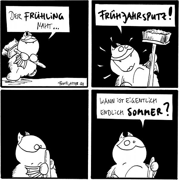 Fred [[mit einem Besen auf der Schulter, grinst]]: Der Frühling naht...  Fred [[hebt den Besen hoch, strahlt]]: Frühjahrsputz!  Fred [[hebt den Besen, stutzt]]  Fred: Wann ist eigentlich endlich Sommer?  {{Frühjahr war alles besser.}}