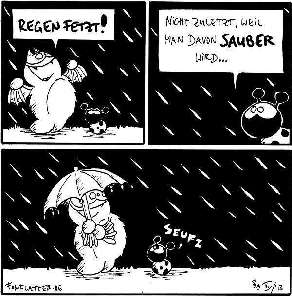 Fred [[im Regen]]: Regen fetzt! Käfer  Käfer: Nicht zuletzt, weil man davon sauber wird...  Fred [[mit Regenschirm]] Käfer: seufz  {{Saub. Sauber. Am saubsten.}}