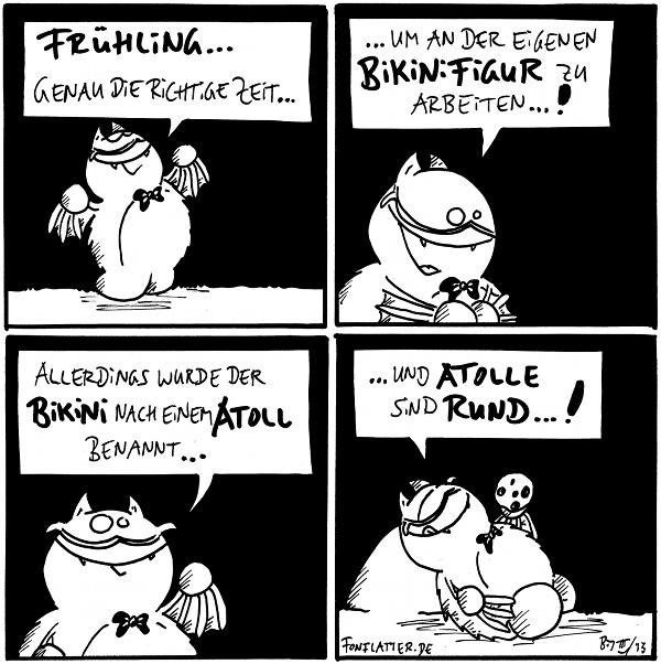 Professor-Fred: Frühling... genau die richtige Zeit...  Profesor-Fred: ...um an der eigenen Bikinifigur zu arbeiten...!  Professor-Fred: Allerdings wurde der Bikini nach einem Atoll benannt...  Professor-Fred [[liegt am Stein und futtert einen Keks]]: ...und Atolle sind rund...!  {{Und toll!}}