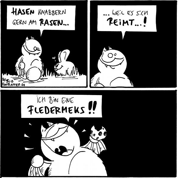 Fred [[sitzt im Gras]]: Hasen knabbern gern am Rasen... Hase: <3  Fred: ...weil es sich reimt...!  Fred [[strahlend mit einem Keks in der Hand]]: Ich bin eine Fledermeks!!  {{Daher verfüttere ich immer Luftmatrazen an Miau-Tiere.}}