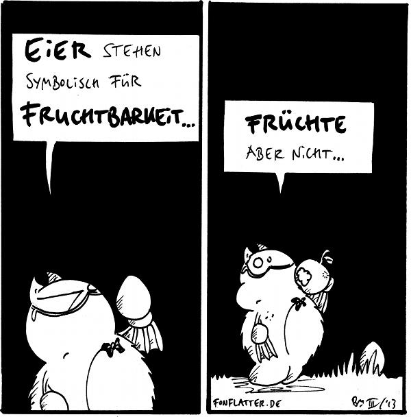 Professor-Fred [[hält ein Ei]]: Eier stehen symbolisch für Fruchtbarkeit...  Professor-Fred [[futtert einen Apfel]]: Früchte aber nicht...  {{Naja. Austern sind ja Meeresfrüchte...}}