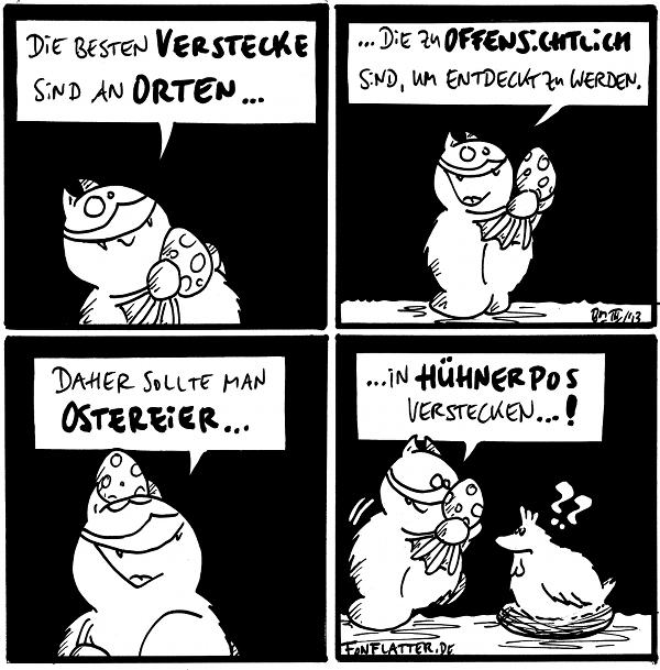 Fred [[mit einem bemalten Osterei]]: Die besten Verstecke sind an Orten...  Fred [[hält das Ei hoch]]: ...die zu offensichtlich sind, um entdeckt zu werden.  Fred [[hat das Ei auf dem Kopf]]: Daher sollte man Ostereier...  Fred [[trägt das Huhn zu einem Hühnernest]]: ...in Hühnerpos verstecken...! Henne [[sitzt im Nest]]: ??  {{In der ursprünglichen Fassung wurde der entwendete Brief in E.A. Poes gleichnamiger Geschichte übrigens auch in einem Hühnerpo versteckt.}}
