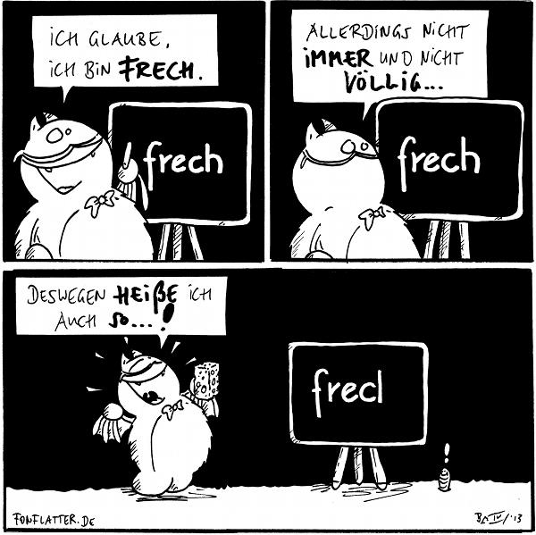 Professor-Fred [[vor einer Tafel]] Ich glaube, ich bin frech. Tafel: 'frech'  Professor-Fred: Allerdings nicht immer und nicht völlig... Tafel: 'frech'  Professor-Fred [[strahlend mit einem Schwamm in der Hand]]: Deswegen heiße ich auch so...! Tafel: ' frec|' Wurm: !  {{Frecherick}}