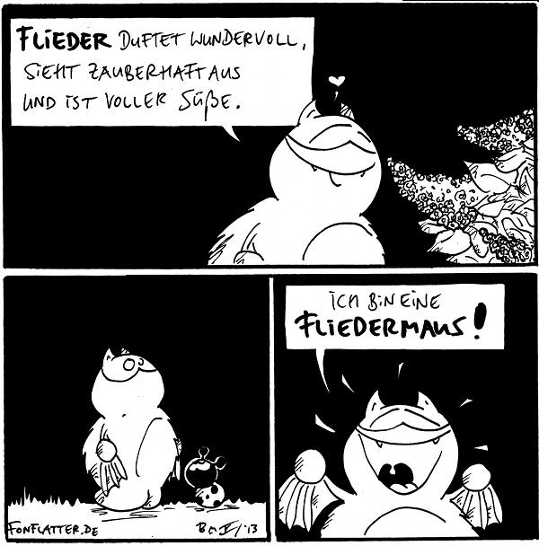 Fred [[riecht an einem Fliederbusch]]: Flieder duftet wundervoll, sieht zauberhaft aus und ist voller Süße.  Fred [[stutzt]] Käfer [[schaut zu Fred]]  Fred [[strahlt]]: Ich bin eine Fliedermaus!  {{Der Flieder. Die Fliedie. Das Fliedas.}}