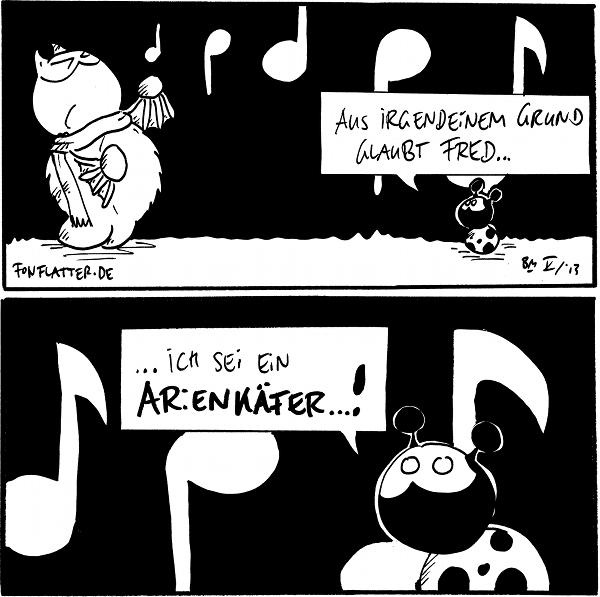 Fred [[mit Schal, singt laut]] Käfer: Aus irgendeinem Grund glaubt Fred...  Käfer: ...ich sei ein Arienkäfer...!  {{Eigentlich ist er ja ein Magarinkäfer.}}