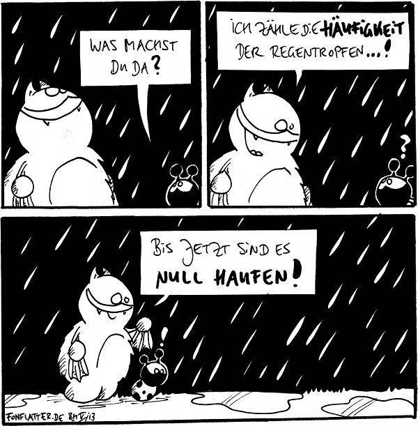 Fred [[schaut nach oben, res regnet]] Käfer: Was machst Du da?  Fred: Ich zähle die Häufigkeit der Regentropfen...! Käfer: ?  Fred [[zeigt auf zwei Pfützen auf dem Boden]]: bis jetzt sind es null Haufen! Käfer: !  {{Ein Boxer ist übrigens ein Hau-Fan.}}