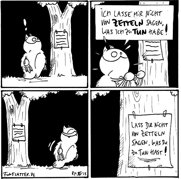 Fred [[sieht einen Zettel an einem Baum hängen]]: !  Fred [[erbost]]: Ich lasse mir nicht von Zetteln sagen, was ich zu tun habe!  Fred [[geht grinsend weg]]  Zettel: 'Lass dir nicht von Zetteln sagen, was du zu tun hast!'  {{Und auch nicht von Typen mit Zeichenstiften!}}