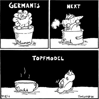 [[Fred als Blume in einem Blumentopf mit dem Schriftzug 'Blumen']]: 'Germanys'  [[Fred mit einer Rübe in einem Kochtopf mit dem Schritfzug 'Koch']] 'next'  Fred [[geht von einem vollen Nachttopf mit dem Schriftzug 'Nacht' weg]] 'Topfmodell'  {{SichmitKeksenvolls-Topfmodell.}}