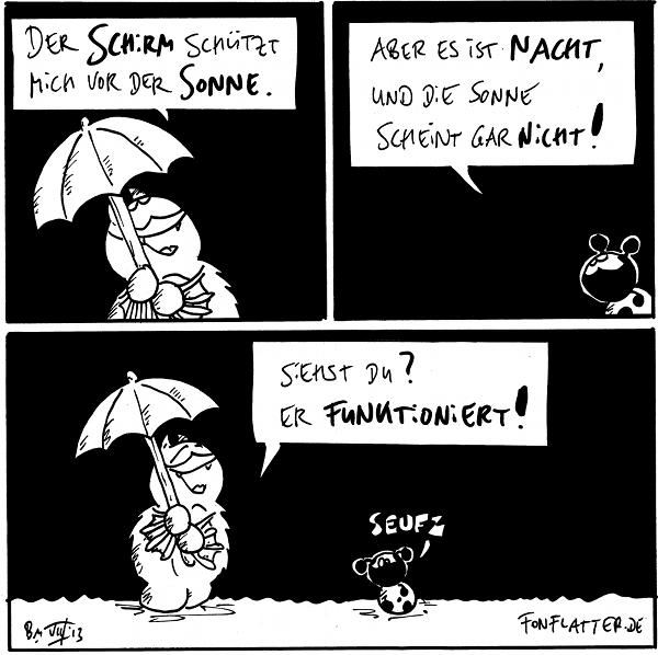 Fred [[mit Regenschirm]]: Der Schirm schützt mich vor der Sonne.  Käfer: Aber es ist Nacht, und die Sonne scheint gar nicht!  Fred [[freudig]]: Siehst Du? Es funktioniert! Käfer: seufz  {{Uiuiui, ein Schirmherr.}}