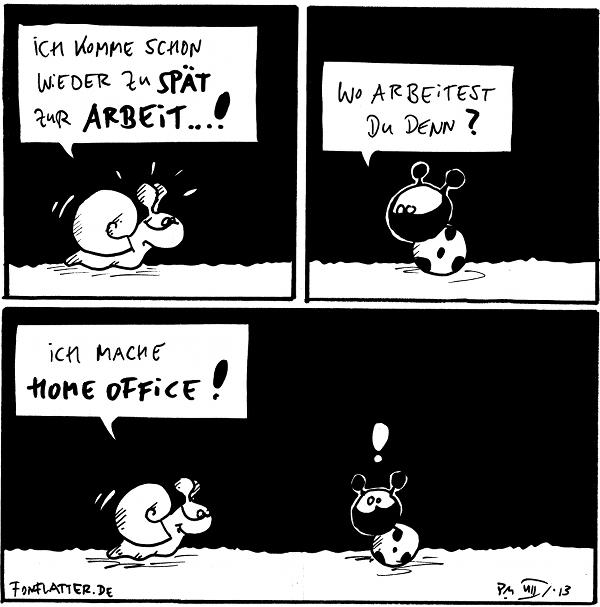 Schnecke: Ich komme schon wieder zu spät zur Arbeit...!  Käfer: Wo arbeitest Du denn?  Schnecke: Ich mache Home office! Käfer: !  {{Haben Nacktschnecken Urlaub?}}