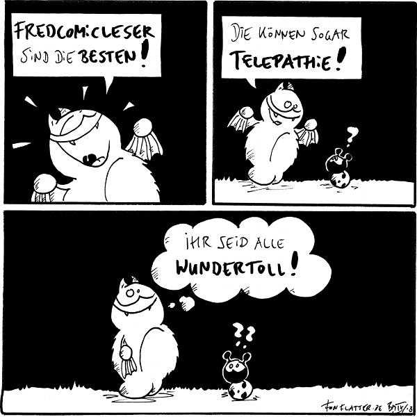 Fred [[strahlend]]: Fredcomicleser sind die Besten!  Fred [[zu Käfer]]: Die können sogar Telepathie! Käfer: ?  Fred [[in einer Gedankenblase]]: Ihr seid alle wundertoll! Käfer: ??  {{Und diejenigen, die den Mouseovertext lesen, sind besonders hypersuper.}}
