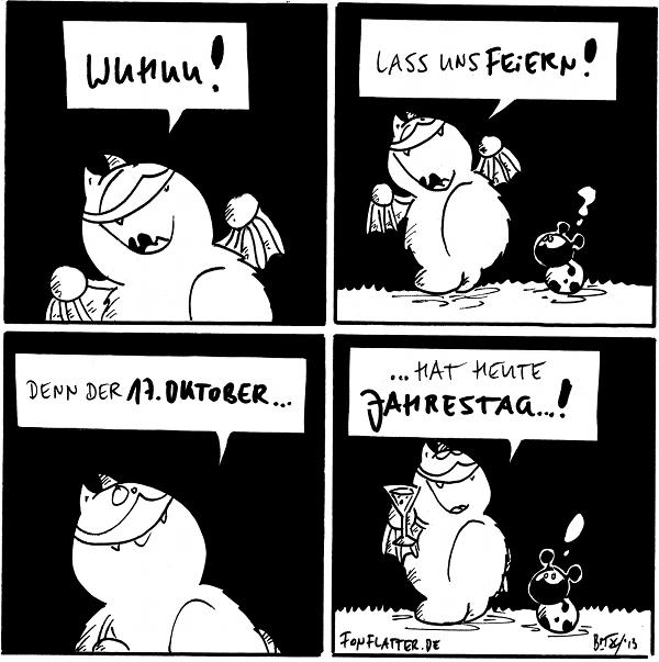 Fred [[freudestrahlend]]: Wuhuu!  Fred: Lass uns feiern! Käfer: ?  Fred: Denn der 17. Oktober...  Fred [[mit einem Glas Sekt]]: ...hat heute Jahrestag...! Käfer: !  {{Feiert jeden Tag, als gäbe es ihn nur einmal pro Jahr!}}