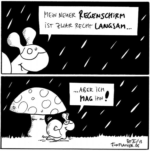 Schnecke [[im Regen]]: Mein neuer Regenschirm ist zwar recht langsam...  Schnecke [[unter einem Fliegenpilz]]: ...aber ich mag ihn!  {{Hoffentlich hat Schnecke zuhause einen passenden Schirmständer.}}
