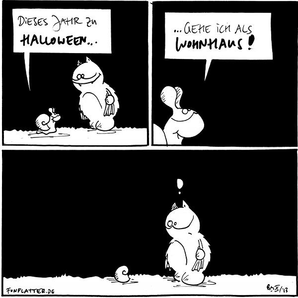 Schnecke [[zu Fred]]: Dieses Jahr zu Halloween...  Schnecke: ...gehe ich als Wohnhaus!  Schnecke [[hat sich in ihr Haus zurückgezogen]] Fred: !  {{Sie könnte so allerdings auch als Skelett gehen.}}