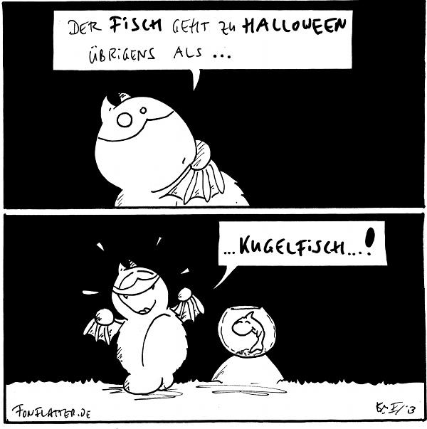 Fred [[flüsternd]]: Der Fisch geht zu Halloween übrigens als...  Fred [[strahlend]]: ...Kugelfisch...! Fisch [[in einem Goldfischglas]]  {{Wasserball.}}