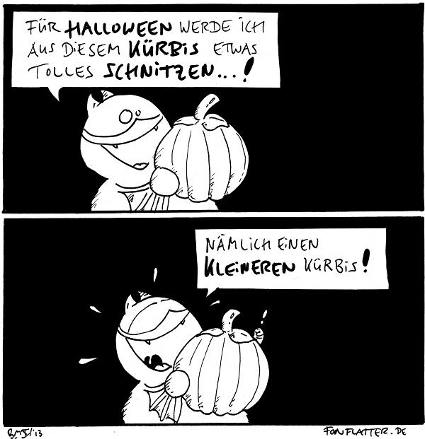 Fred [[hält einen großen Kürbis]]: Für Halloween werde ich aus diesem Kürbis etwas tolles schnitzen...!  Fred [[strahlend]]:Nämlich einen kleinen Kürbis! Wurm [[schaut aus dem Kürbis]]: !  {{Ein Kürbisschen.}}