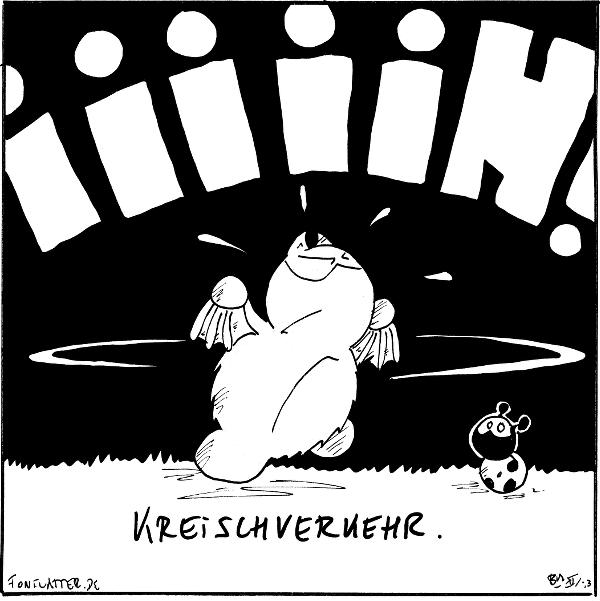 Fred [[rennt im Kreis und schreit]]: IIIIIH! Käfer 'Kreischverkehr.'  {{Willkommen im Schwabenländle.}}