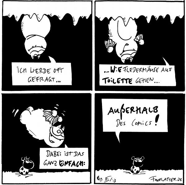 Fred [[hängt an seiner Höhlendecke]]: Ich werde oft gefragt...  Fred [[hängt an seiner Höhlendecke]]: ...wie Fledermäuse auf Toilette gehen...  Fred [[fliegend]]: Dabei ist das ganz einfach: Käfer [[schaut hoch zu Fred]]  Käfer: Außerhalb des Comics!  {{Mit lieben Grüßen an Pestfloh.}}