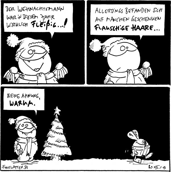 Fred [[mit Schal und Mütze]]: Der Weihnachtsmann war in diesem Jahr wieder fleißig...!  Fred: Allerdings befanden sich auf manchen Geschenken flauschige Haare...  Fred [neben seinem Weihnachtsbaum]]: Keine Ahnung, warum. Weihnachtshase [geht nach rechts ab]]  {{Machs gut, kleines Hoppeltier. Bis irgendwann.}}