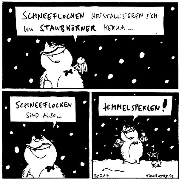 Professor-Fred [[schaut hoch zu den Schneeflocken]]: Schneeflocken kristallisiern sich um Staubkörner herum...  Professor-Fred: Schneeflocken sind also...  Professor-Fred: Himmelsperlen! Käfer: <3  {{Esst keinen gelben Staub.}}
