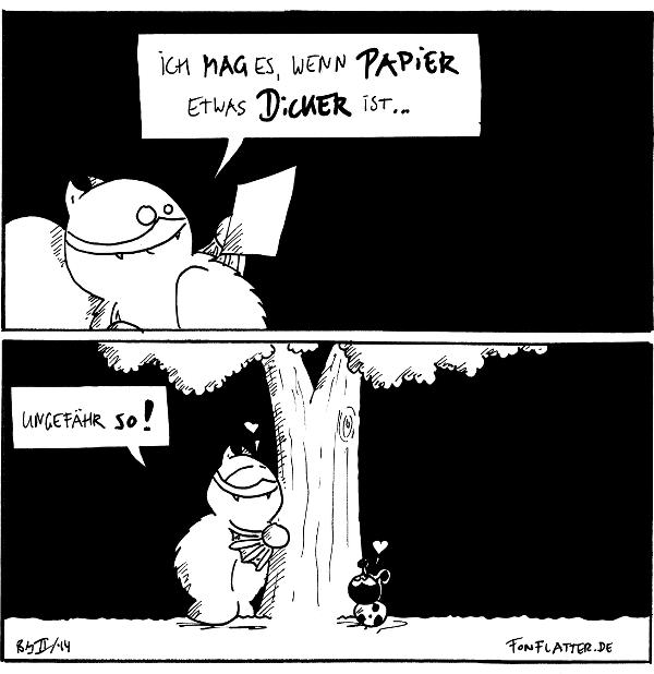 Fred [[liegt am Stein]]: Ich mag es, wenn Papier etwas dicker ist...  Fred [[umarmt einen Baum]]: ungefähr so! <3 Käfer: <3  {{Doppeltes kleiner drei ist kleiner sechs.}}